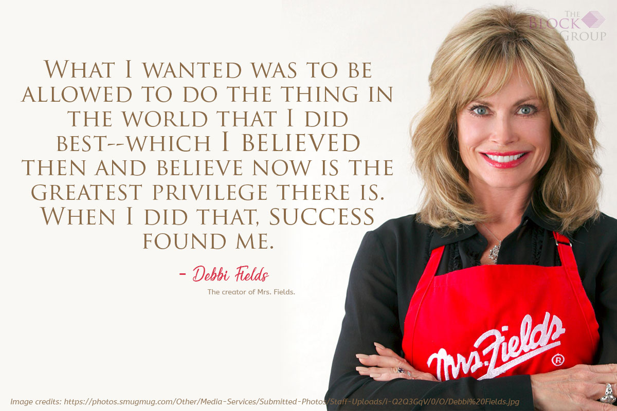 Advice from: Debbi Fields, the creator of Mrs. Fields.